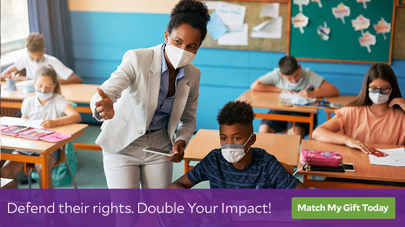 Photo of an African American elementary school teacher assisting her students, everyone is wearing a face mask. Text: Defend their rights. Double Your Impact! Button: Match My Gift Today